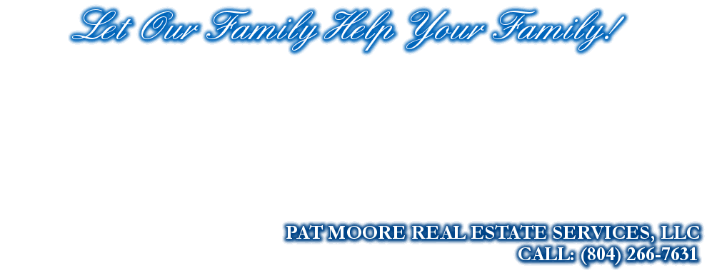 Let Our Family Help Your Family!, PAT MOORE REAL ESTATE SERVICES, LLC, CALL: (804) 266-7631